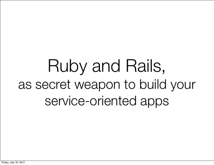 Ruby and Rails,              as secret weapon to build your                  service-oriented appsFriday, July 15, 2011
