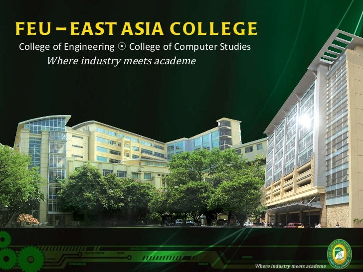 FEU – EAST ASIA COLLEGE College of Engineering    College of Computer Studies  Where industry meets academe