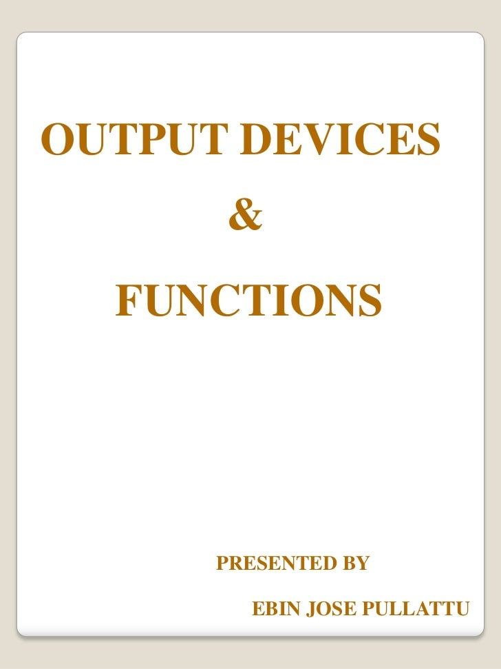 OUTPUT DEVICES <br />&<br />FUNCTIONS<br />PRESENTED BY<br />EBIN JOSE PULLATTU<br />