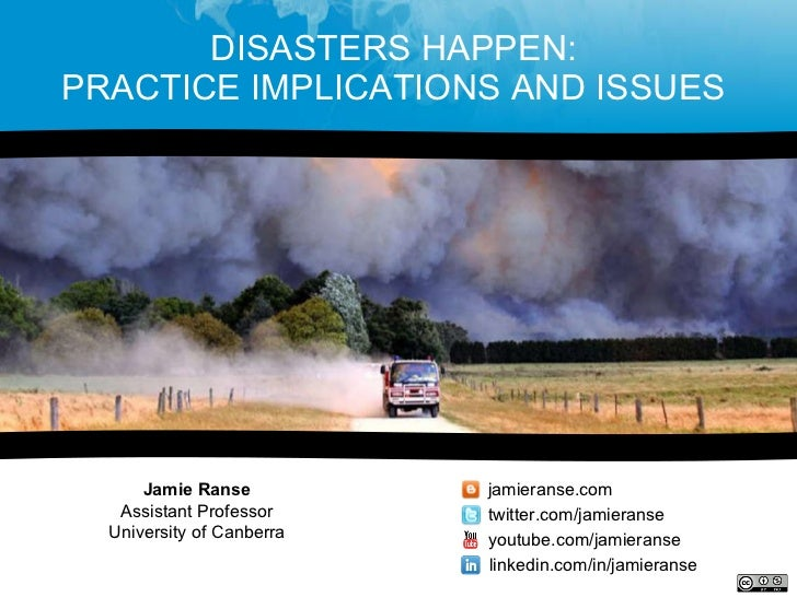 DISASTERS HAPPEN:  PRACTICE IMPLICATIONS AND ISSUES  Jamie Ranse Assistant Professor University of Canberra jamieranse.com...