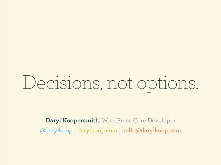Decisions, not options.   Daryl Koopersmith, WordPress Core Developer  @darylkoop | darylkoop.com | hello@darylkoop.com