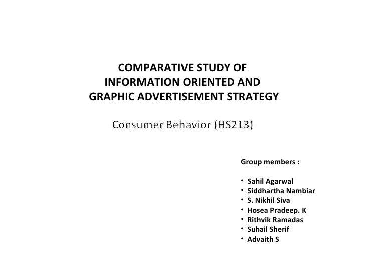 COMPARATIVE STUDY OF INFORMATION ORIENTED AND GRAPHIC ADVERTISEMENT STRATEGY <ul><li>Group members : </li></ul><ul><li>Sah...
