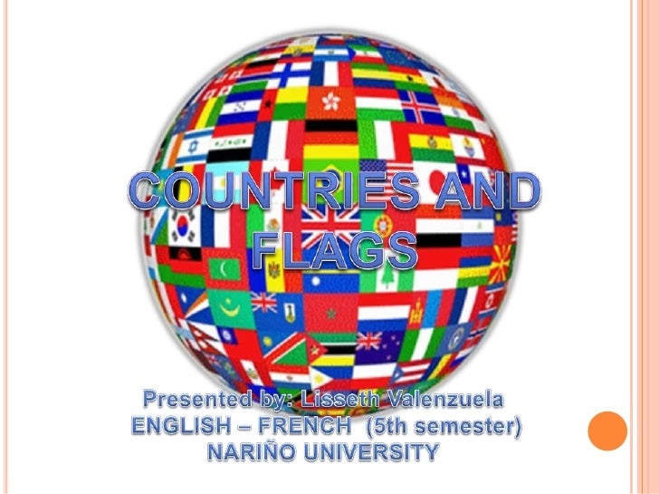COUNTRIES AND FLAGS<br />Presented by: Lisseth Valenzuela<br /> ENGLISH – FRENCH  (5th semester)<br />NARIÑO UNIVERSITY<br />