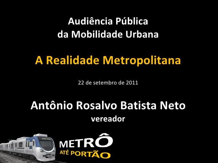 Audiência Pública da Mobilidade Urbana A Realidade Metropolitana 22 de setembro de 2011 Antônio Rosalvo Batista Neto verea...