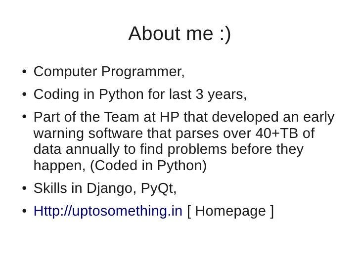 About me :)●   Computer Programmer,●   Coding in Python for last 3 years,●   Part of the Team at HP that developed an earl...