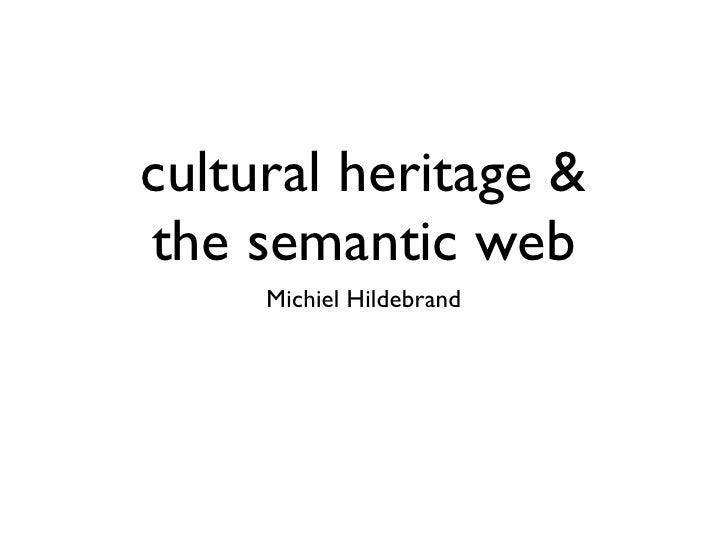 cultural heritage &the semantic web     Michiel Hildebrand