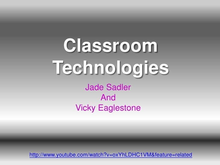 Classroom        Technologies                   Jade Sadler                      And                Vicky Eaglestonehttp:/...