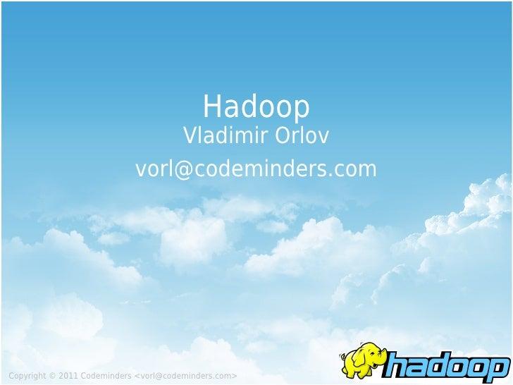 Hadoop                                Vladimir Orlov                            vorl@codeminders.comCopyright © 2011 Codem...