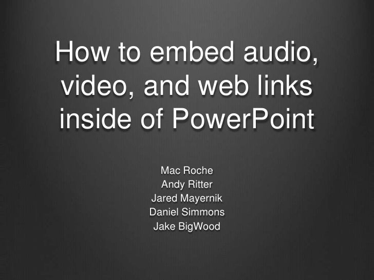 How to embed audio,video, and web linksinside of PowerPoint         Mac Roche         Andy Ritter       Jared Mayernik    ...