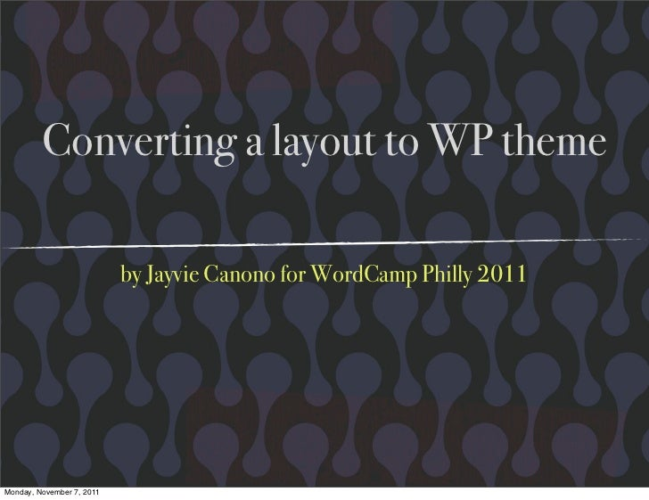 Converting a layout to WP theme                           by Jayvie Canono for WordCamp Philly 2011Monday, November 7, 2011