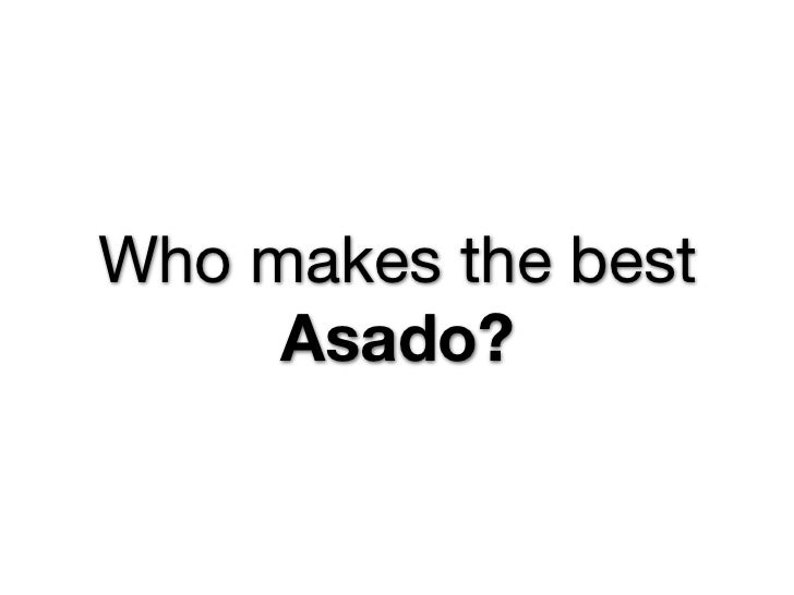 Who makes the best     Asado?