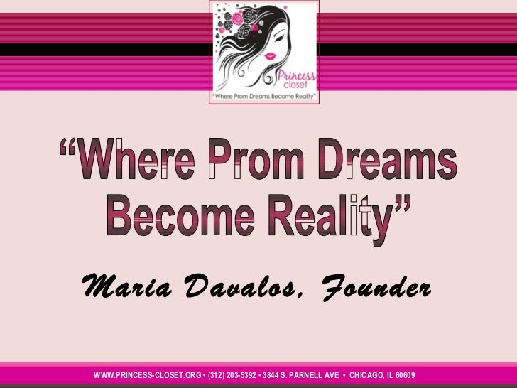 """Maria Davalos, Founder WWW.PRINCESS-CLOSET.ORG • (312) 203-5392 • 3844 S. PARNELL AVE  •  CHICAGO, IL 60609  """"Where Prom D..."""