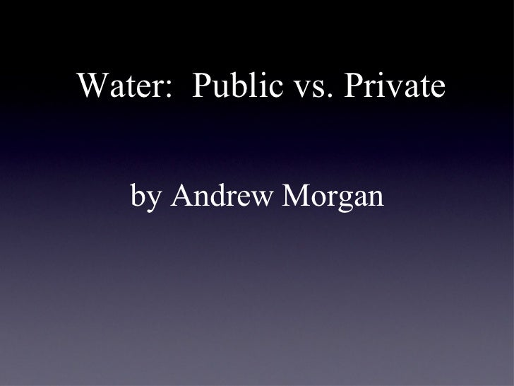 Water:  Public vs. Private <ul><li>by Andrew Morgan </li></ul>