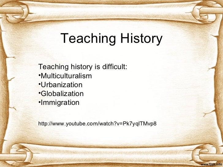 Teaching History <ul><li>Teaching history is difficult: </li></ul><ul><li>Multiculturalism </li></ul><ul><li>Urbanization ...