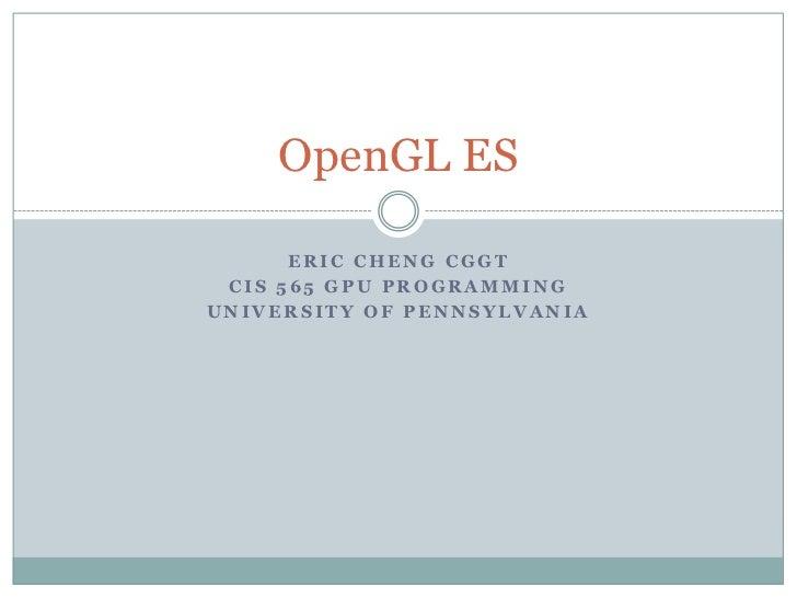 OpenGL ES      ERIC CHENG CGGT CIS 565 GPU PROGRAMMINGUNIVERSITY OF PENNSYLVANIA