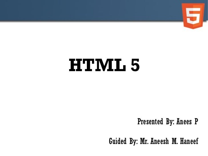 HTML 5 Presented By: Anees P Guided By: Mr. Aneesh M. Haneef