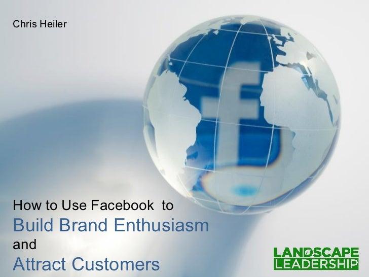 Chris HeilerHow to Use Facebook toBuild Brand EnthusiasmandAttract Customers
