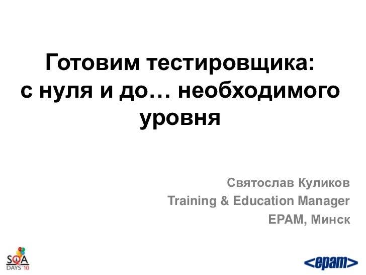 Готовим тестировщика:с нуля и до… необходимого          уровня                     Святослав Куликов           Training & ...
