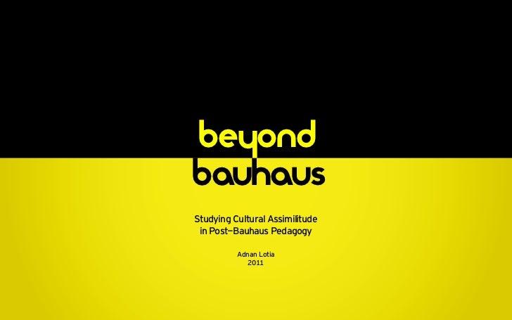 be ond    hbauhausStudying Cultural Assimilitude in Post-Bauhaus Pedagogy          Adnan Lotia             2011