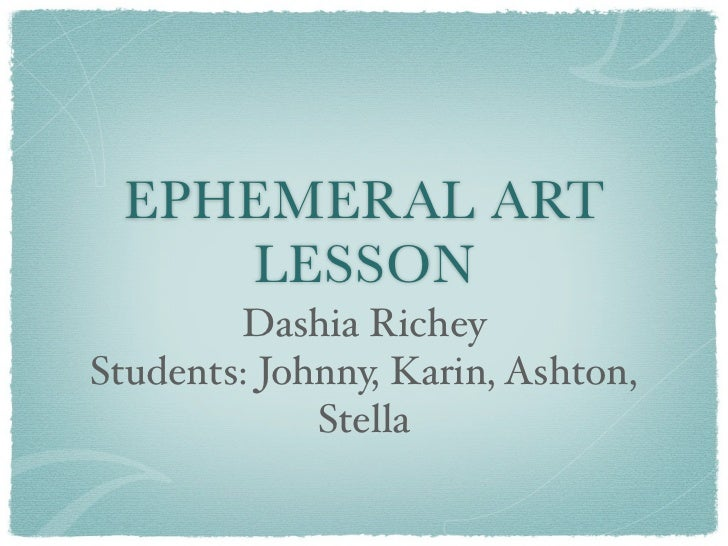 EPHEMERAL ART    LESSON        Dashia RicheyStudents: Johnny, Karin, Ashton,             Stella