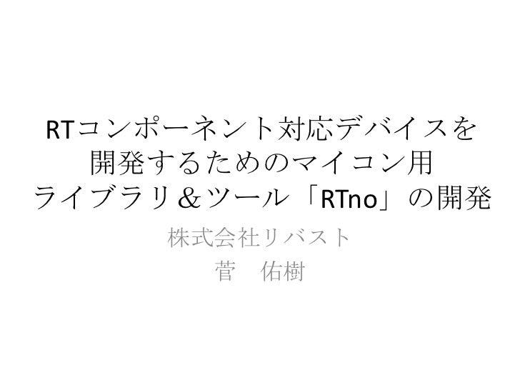 RTコンポーネント対応デバイスを  開発するためのマイコン用ライブラリ&ツール「RTno」の開発     株式会社リバスト       菅 佑樹