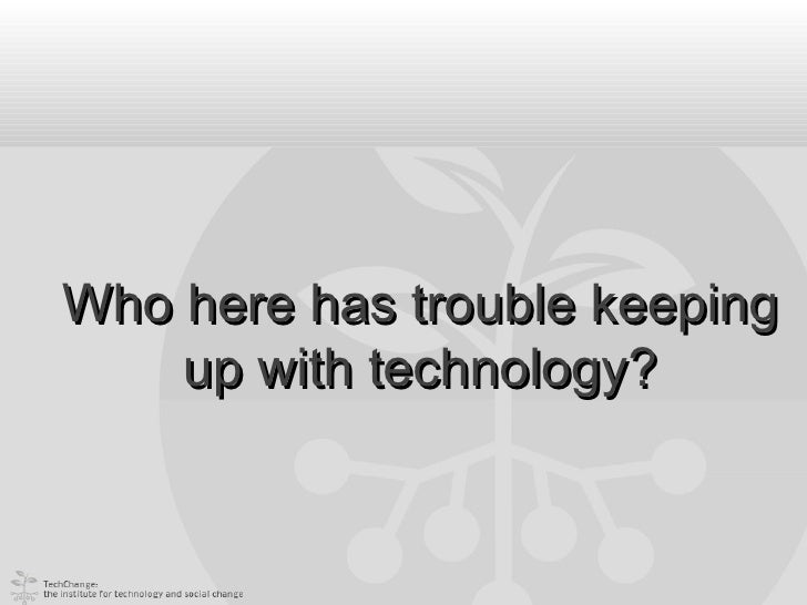 Who here has trouble keeping    up with technology?