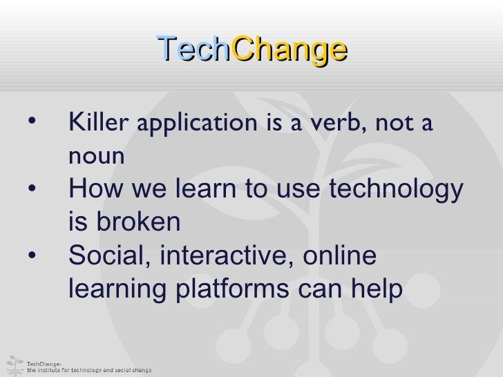 TechChange•   Killer application is a verb, not a    noun•   How we learn to use technology    is broken•   Social, intera...