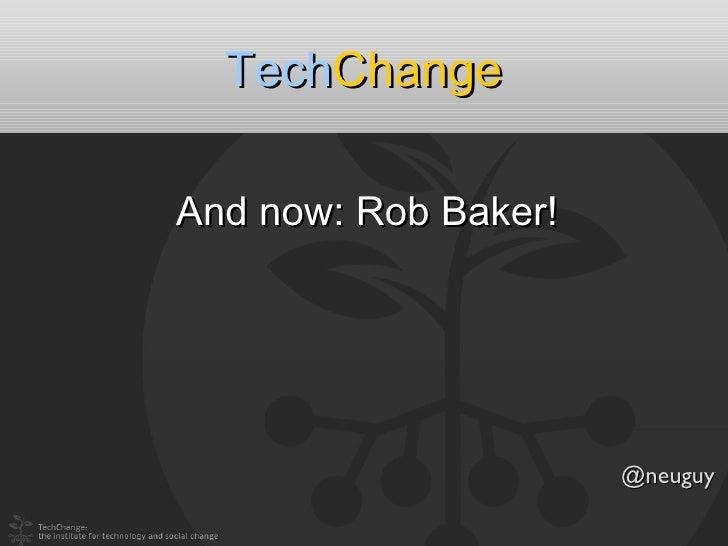 TechChangeAnd now: Rob Baker!                      @neuguy