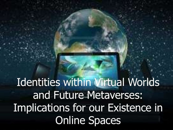 Identities within Virtual Worlds    and Future Metaverses:Implications for our Existence in          Online Spaces