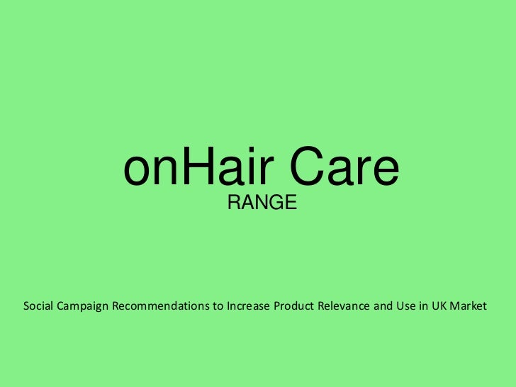 onHair Care       RANGESocial Campaign Recommendations to Increase Product Relevance and Use in UK Market
