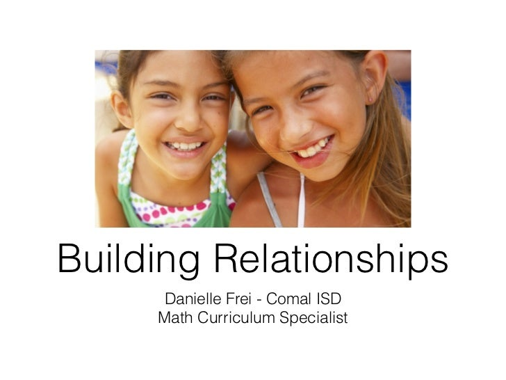 Building Relationships     Danielle Frei - Comal ISD     Math Curriculum Specialist