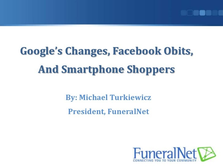 Google's Changes, Facebook Obits,   And Smartphone Shoppers        By: Michael Turkiewicz         President, FuneralNet