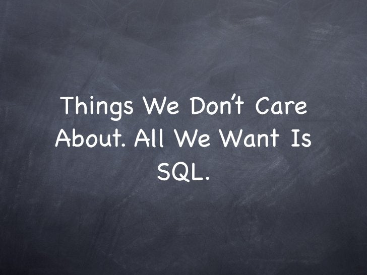 Things We Don't CareAbout. All We Want Is         SQL.