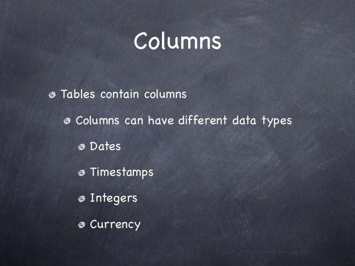 ColumnsTables contain columns  Columns can have different data types     Dates     Timestamps     Integers     Currency