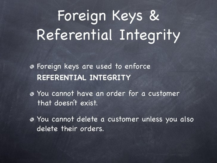 Foreign Keys &Referential IntegrityForeign keys are used to enforceREFERENTIAL INTEGRITYYou cannot have an order for a cus...