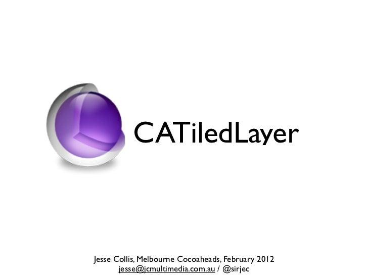CATiledLayerJesse Collis, Melbourne Cocoaheads, February 2012       jesse@jcmultimedia.com.au / @sirjec