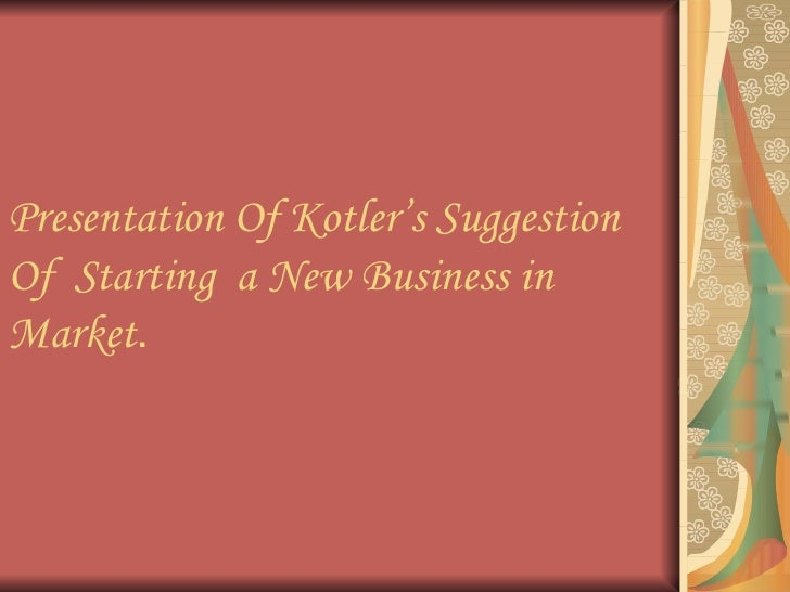 Presentation Of Kotler's Suggestion Of  Starting  a New Business in Market .