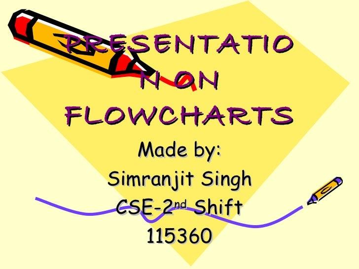PRESENTATIO   N ONFLOWCHARTS     Made by:  Simranjit Singh   CSE-2nd Shift      115360