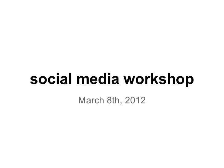 social media workshop      March 8th, 2012