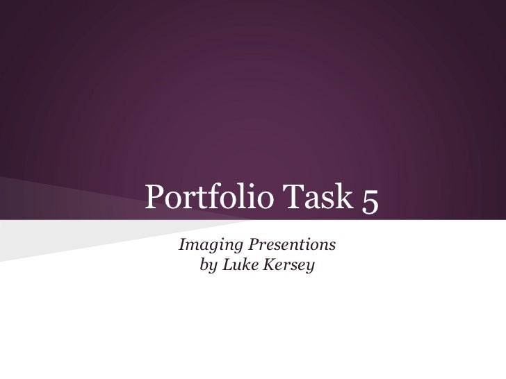 Portfolio Task 5  Imaging Presentions    by Luke Kersey