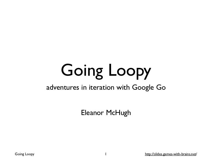 Going Loopy              adventures in iteration with Google Go                         Eleanor McHughGoing Loopy         ...