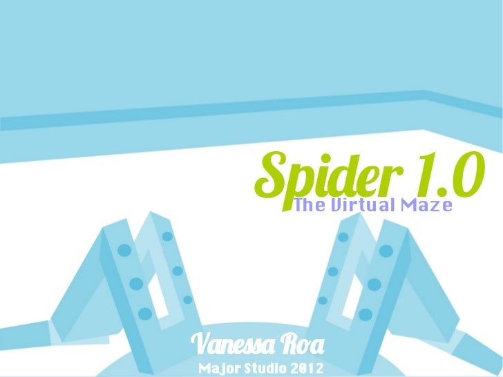 Spider 1.0            The Virtual MazeVanessa RoaMajor Studio 2012