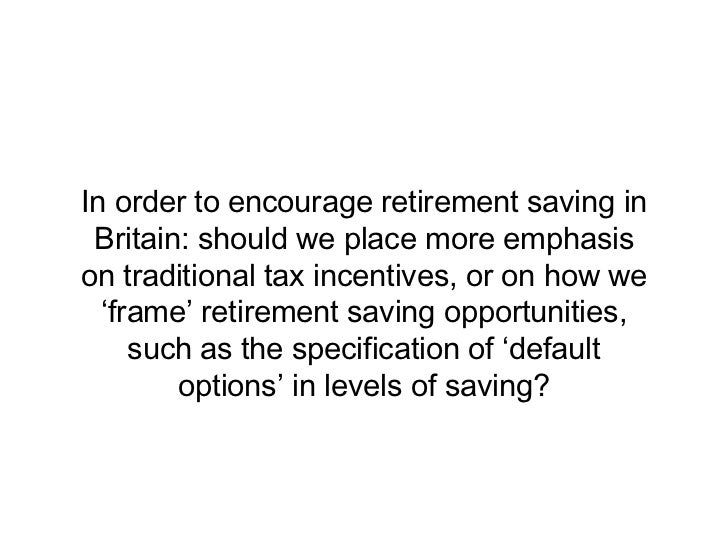 In order to encourage retirement saving in Britain: should we place more emphasison traditional tax incentives, or on how ...