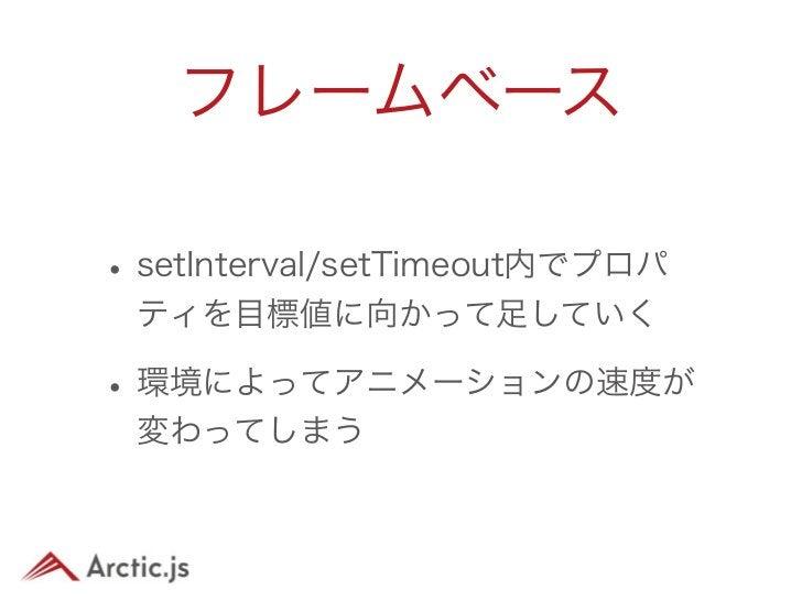 タイムベース• setInterval / setTimeout内で経過時 間を取得して、適切な値を設定する• 描画が間引かれる• 体感的な速度はどの環境でも保たれる• Arctic.jsではこちらを採用