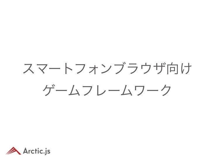 Arctic.jsとは• スマートフォンの• ブラウザで動く• ゲームを開発する為の• フレームワーク