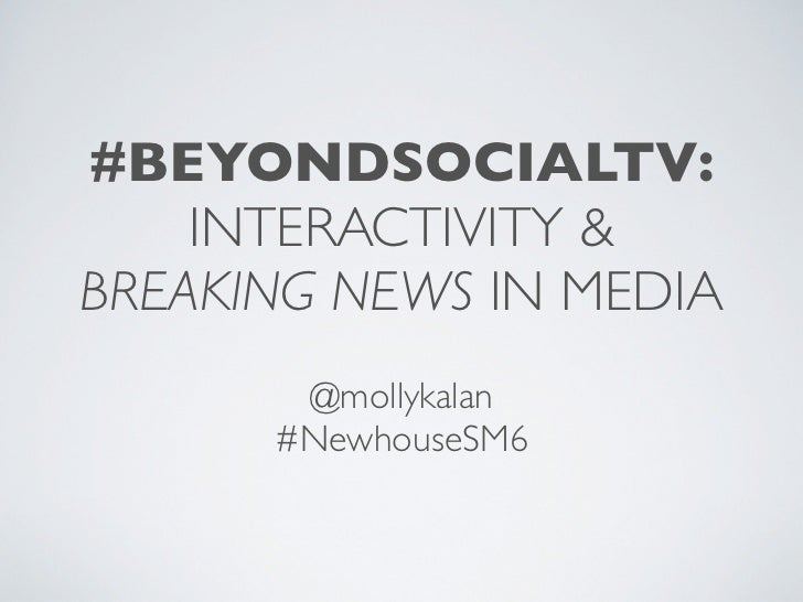 #BEYONDSOCIALTV:    INTERACTIVITY &BREAKING NEWS IN MEDIA       @mollykalan      #NewhouseSM6