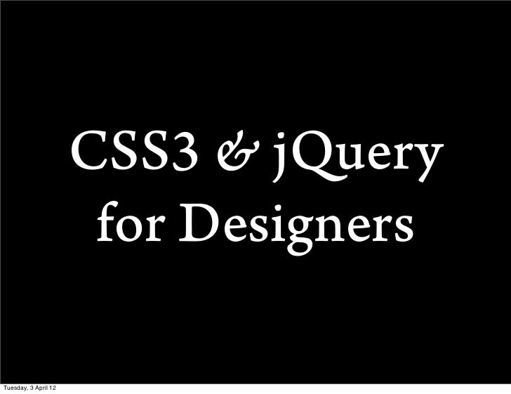 CSS3 & jQuery                       for DesignersTuesday, 3 April 12