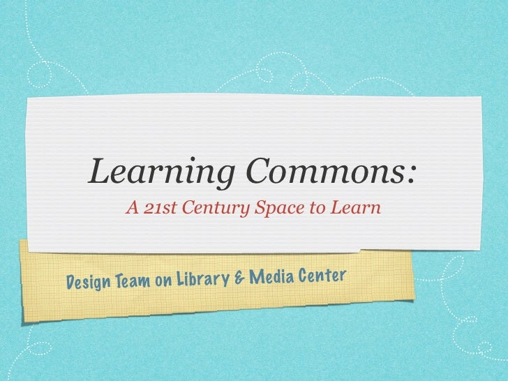 Learning Commons:         A 21st Century Space to LearnDe sign Te am on Li bra ry & Media C en te r