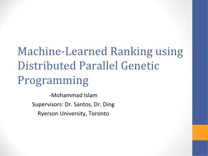 Machine-Learned Ranking usingDistributed Parallel GeneticProgramming        -Mohammad Islam  Supervisors: Dr. Santos, Dr. ...