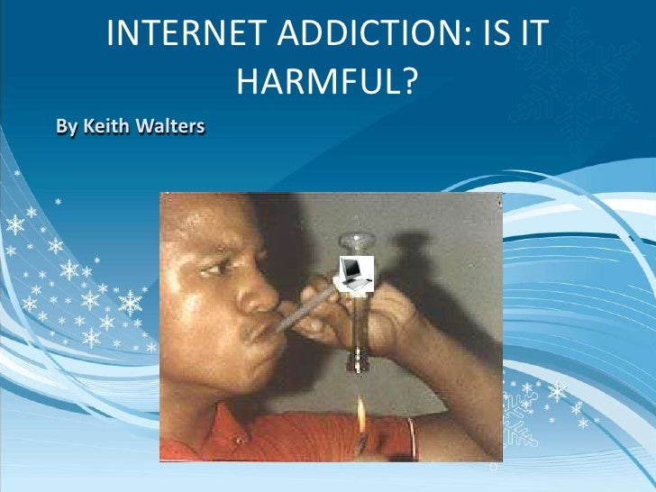INTERNET ADDICTION: IS IT           HARMFUL?By Keith Walters